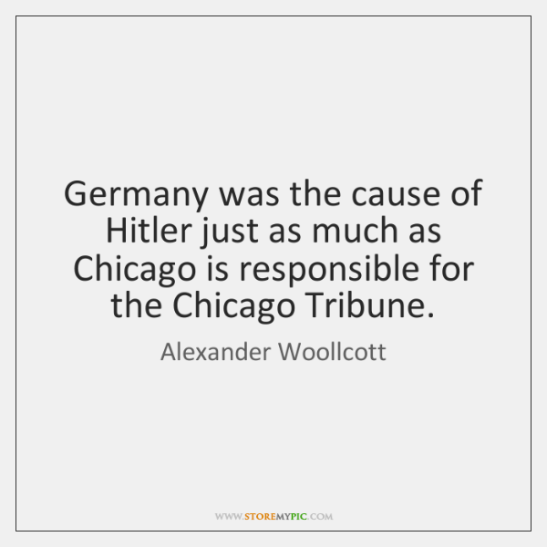 Germany was the cause of Hitler just as much as Chicago is ...
