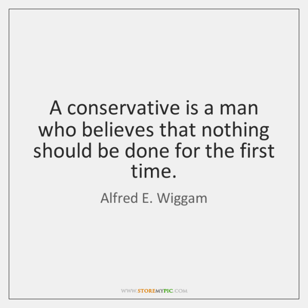 A conservative is a man who believes that nothing should be done ...