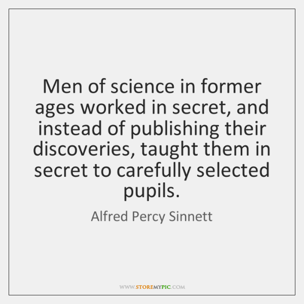 Men of science in former ages worked in secret, and instead of ...