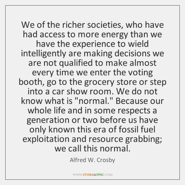 We of the richer societies, who have had access to more energy ...