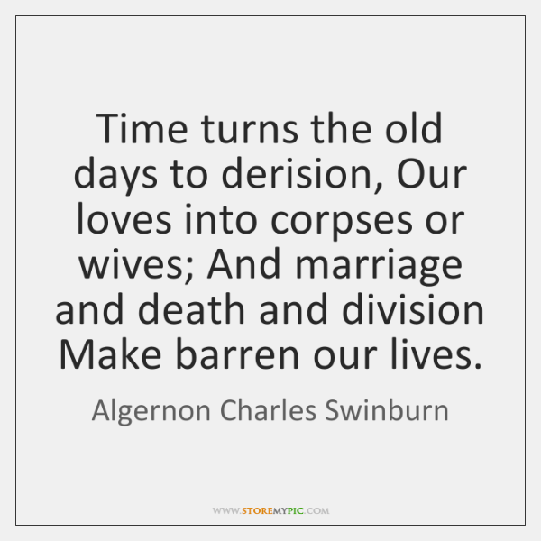 Time turns the old days to derision, Our loves into corpses or ...
