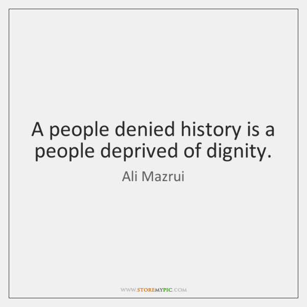 A people denied history is a people deprived of dignity.
