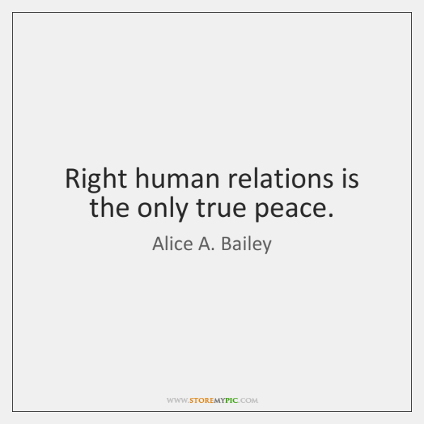 Right human relations is the only true peace.