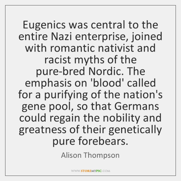 Eugenics was central to the entire Nazi enterprise, joined with romantic nativist ...