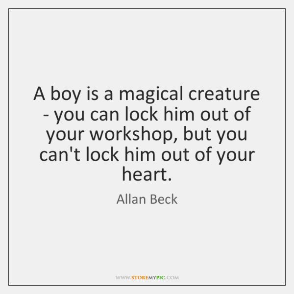 A boy is a magical creature - you can lock him out ...