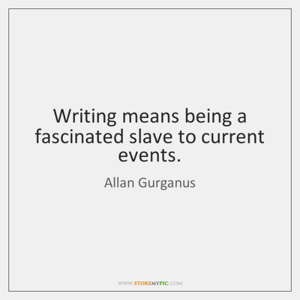 Writing means being a fascinated slave to current events.
