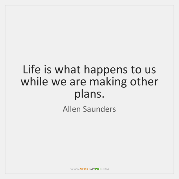 Life is what happens to us while we are making other plans.