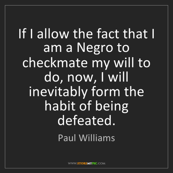 Paul Williams: If I allow the fact that I am a Negro to checkmate my...
