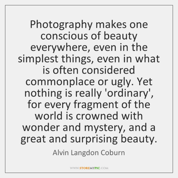 Photography makes one conscious of beauty everywhere, even in the simplest things, ...