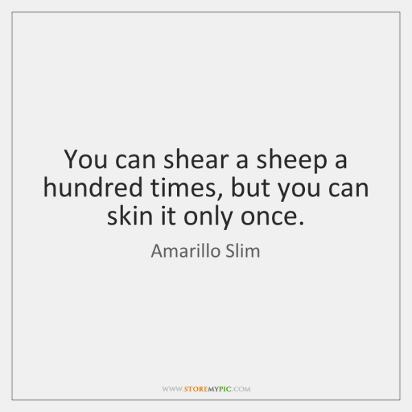 You can shear a sheep a hundred times, but you can skin ...