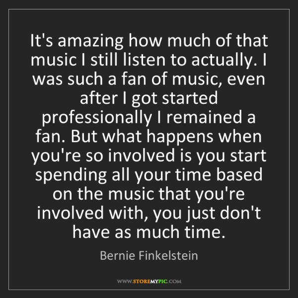 Bernie Finkelstein: It's amazing how much of that music I still listen to...