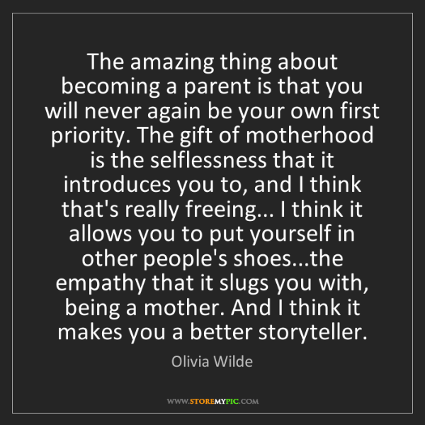 Olivia Wilde: The amazing thing about becoming a parent is that you...