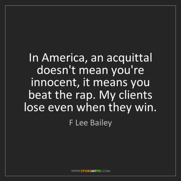 F Lee Bailey: In America, an acquittal doesn't mean you're innocent,...