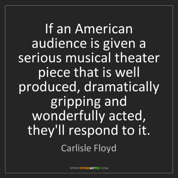 Carlisle Floyd: If an American audience is given a serious musical theater...