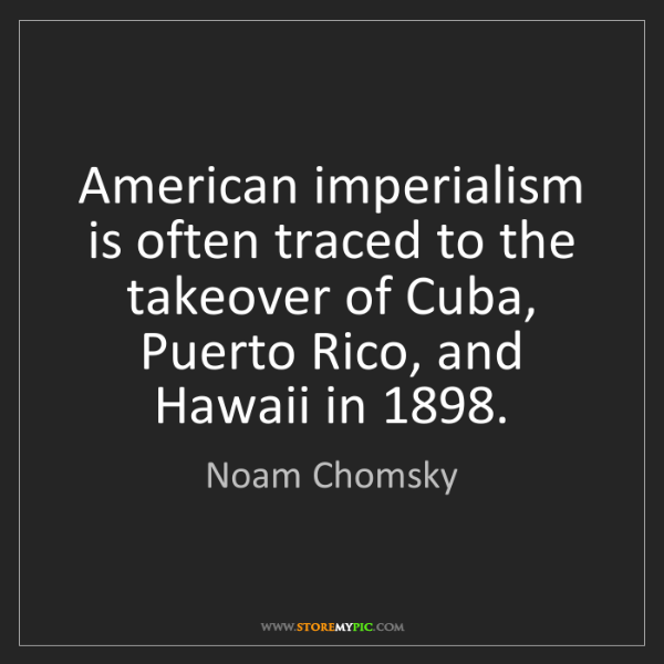 Noam Chomsky: American imperialism is often traced to the takeover...