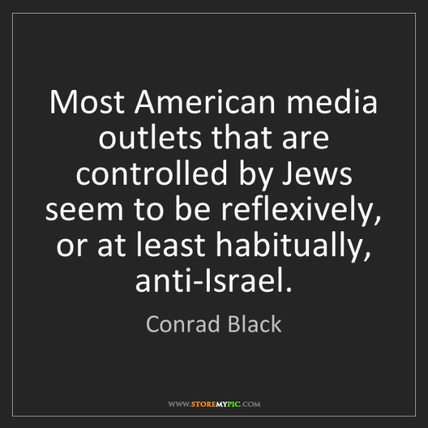 Conrad Black: Most American media outlets that are controlled by Jews...