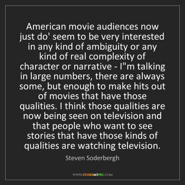 Steven Soderbergh: American movie audiences now just do' seem to be very...