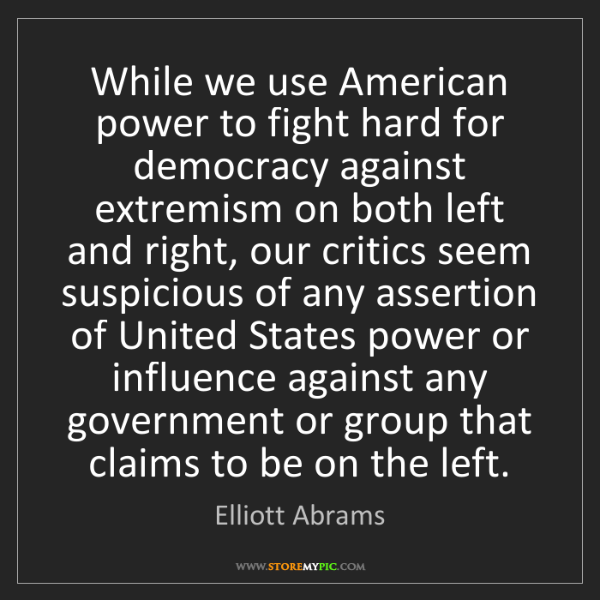Elliott Abrams: While we use American power to fight hard for democracy...