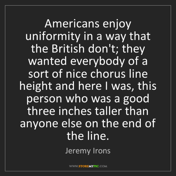 Jeremy Irons: Americans enjoy uniformity in a way that the British...