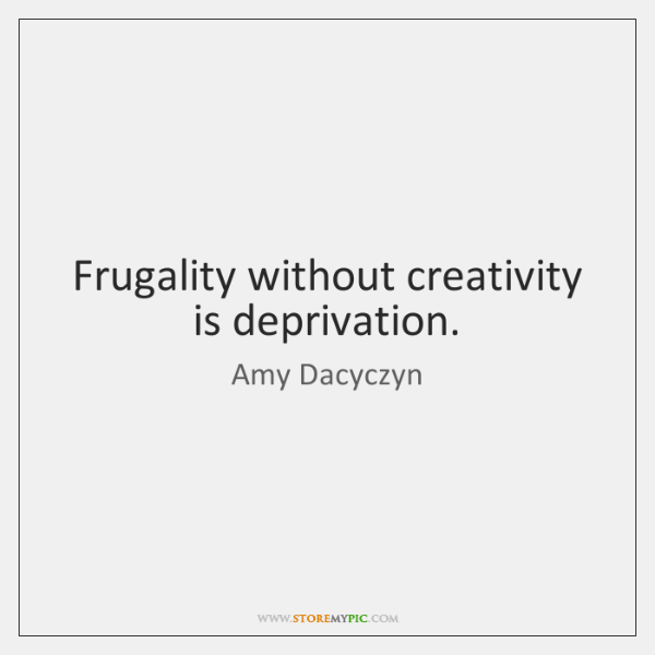 Frugality without creativity is deprivation.