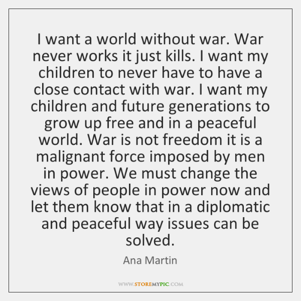 I want a world without war. War never works it just kills. ...