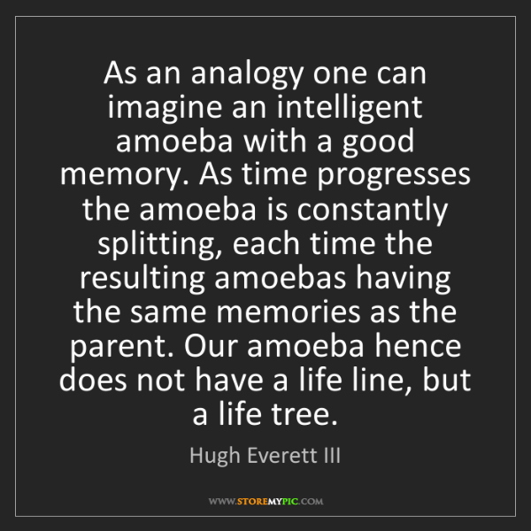 Hugh Everett III: As an analogy one can imagine an intelligent amoeba with...