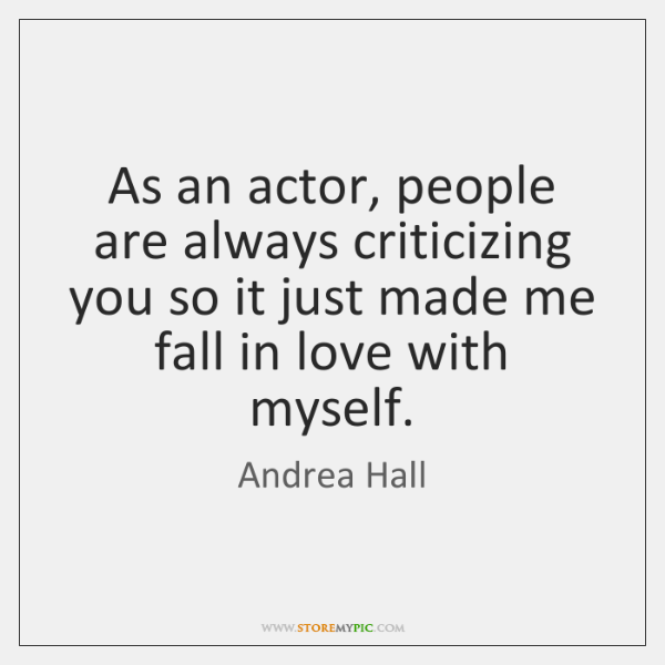 As an actor, people are always criticizing you so it just made ...
