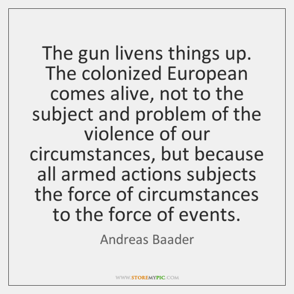 The gun livens things up. The colonized European comes alive, not to ...