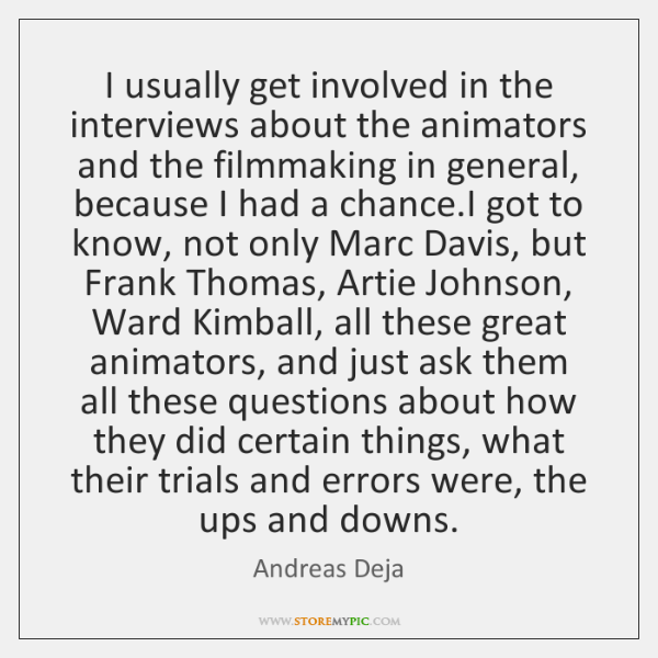 I usually get involved in the interviews about the animators and the ...