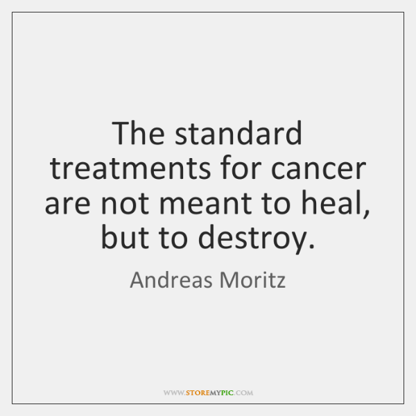 The standard treatments for cancer are not meant to heal, but to ...