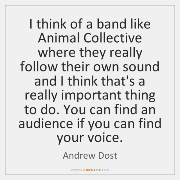 I think of a band like Animal Collective where they really follow ...