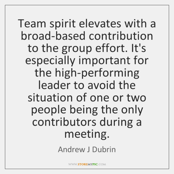 Team spirit elevates with a broad-based contribution to the group effort. It's ...