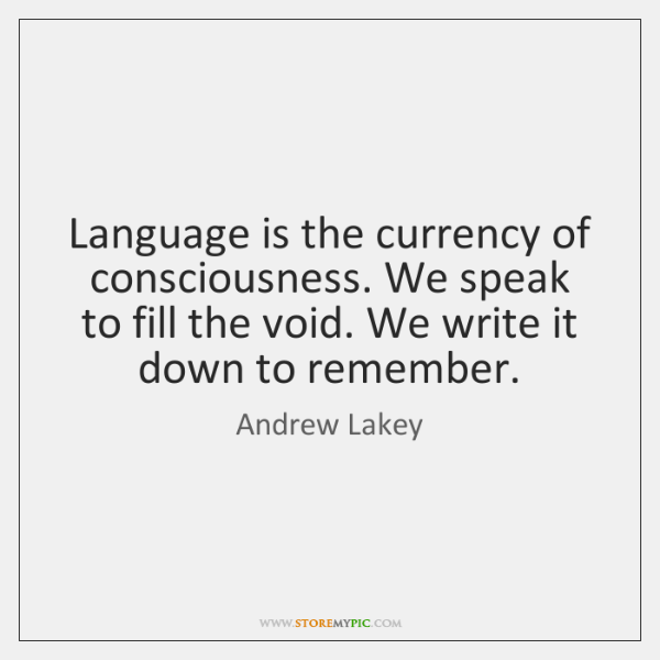 Language is the currency of consciousness. We speak to fill the void. ...