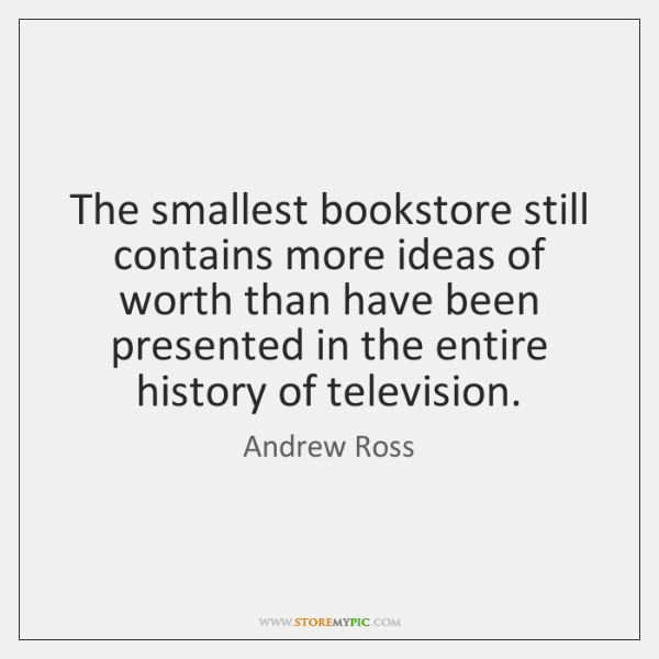 The smallest bookstore still contains more ideas of worth than have been ...
