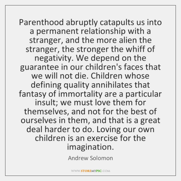 Parenthood abruptly catapults us into a permanent relationship with a stranger, and ...