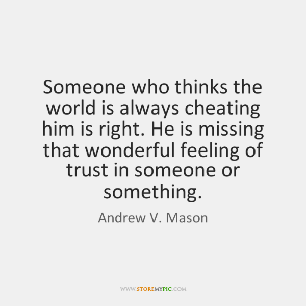 Someone who thinks the world is always cheating him is right. He ...