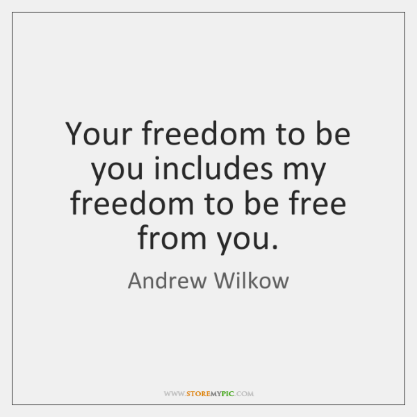 Your freedom to be you includes my freedom to be free from ...