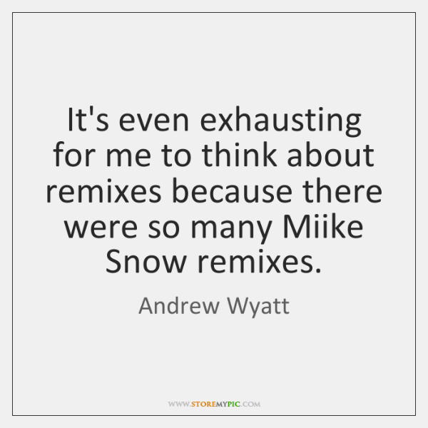 It's even exhausting for me to think about remixes because there were ...
