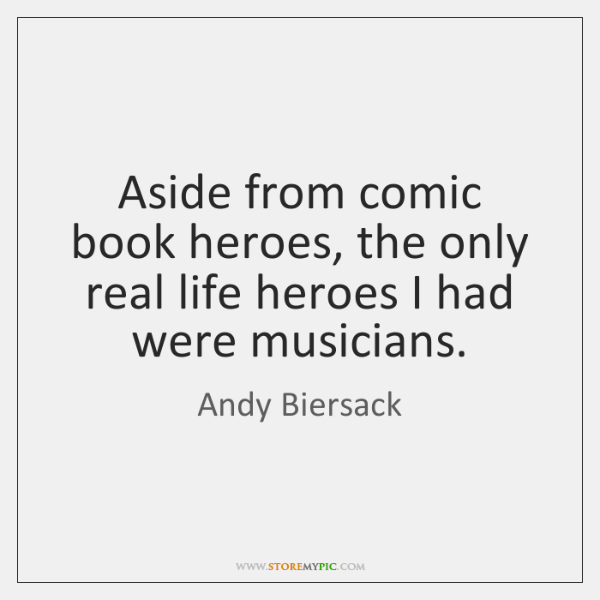 aside from comic book heroes the only real life heroes i had