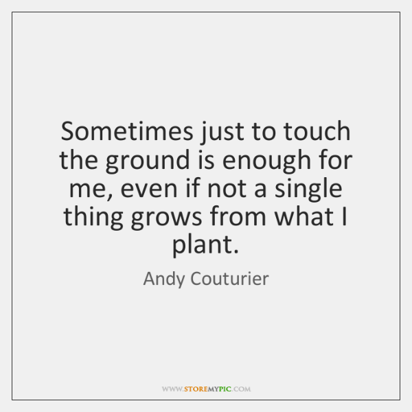 Sometimes just to touch the ground is enough for me, even if ...