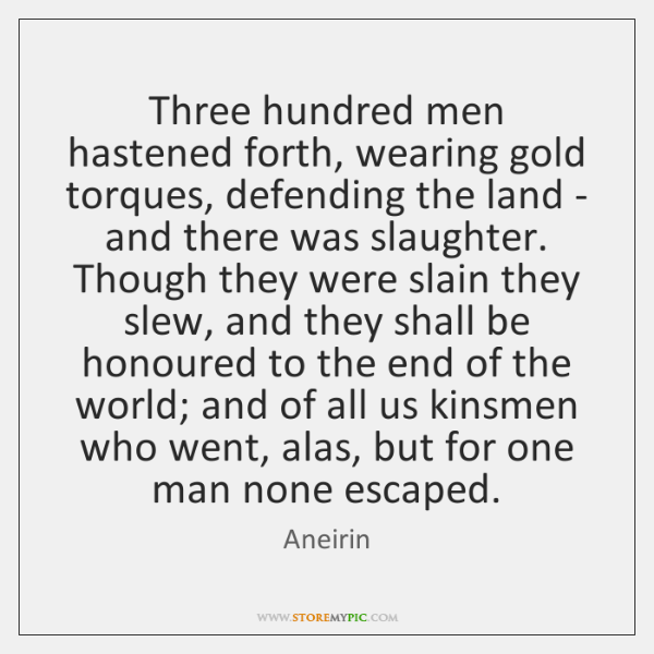 Three hundred men hastened forth, wearing gold torques, defending the land - ...