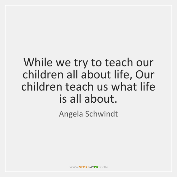 While we try to teach our children all about life, Our children ...