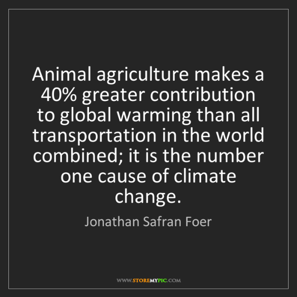Jonathan Safran Foer: Animal agriculture makes a 40% greater contribution to...