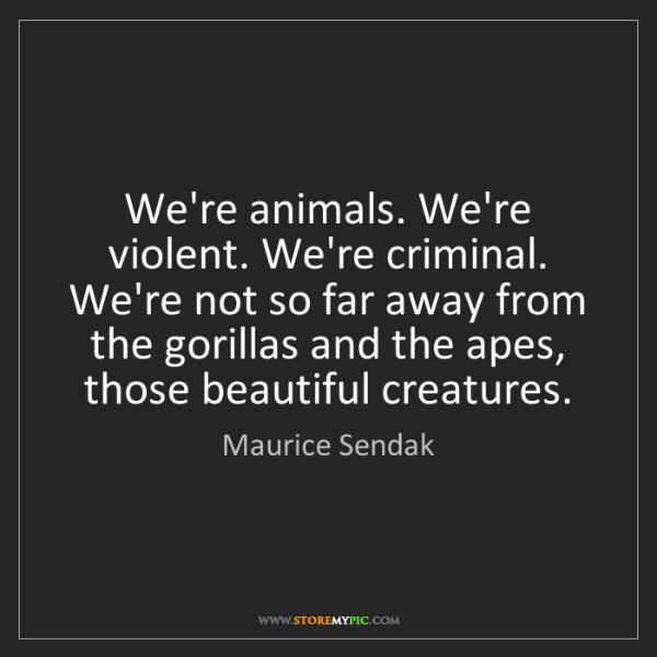 Maurice Sendak: We're animals. We're violent. We're criminal. We're not...