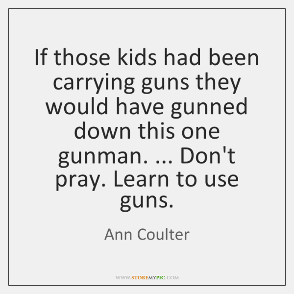 If those kids had been carrying guns they would have gunned down ...