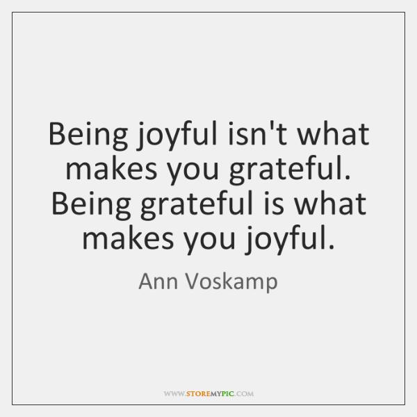 Being joyful isn't what makes you grateful. Being grateful is what makes ...