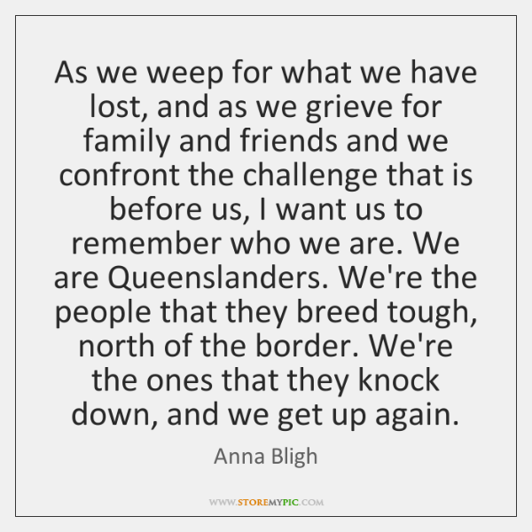As we weep for what we have lost, and as we grieve ...