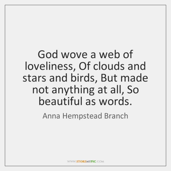 God wove a web of loveliness, Of clouds and stars and birds, ...