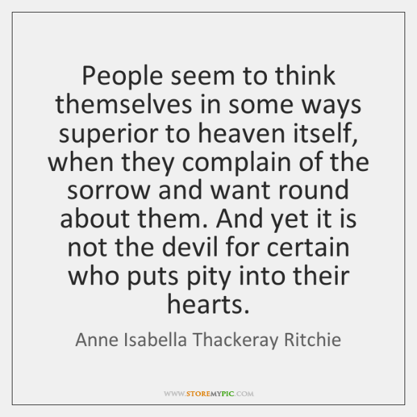 People seem to think themselves in some ways superior to heaven itself, ...