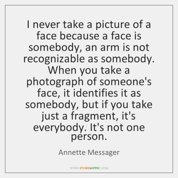 I never take a picture of a face because a face is ...